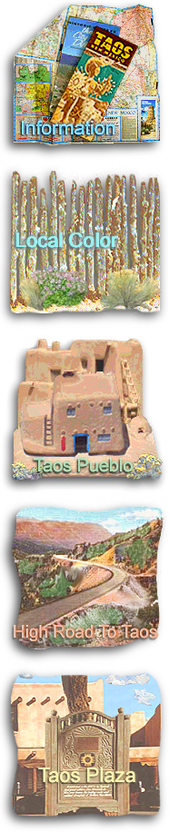 INFORMATION: General information on the Taos area, relocating to the Taos area, lodging accommodations and vacation rentals, real estate brokers, vacation homes and properties, recreational activities, weddings and corporate events, and online shopping for New Mexico products. LOCAL COLOR: Local customs, high desert folklore, and stories and anecdotes about colorful Southwestern characters. TAOS PUEBLO: General history, information about the tribe, Taos Pueblo Powwow and other festivals, the pueblo in literature and film, and rules for visiting Taos Pueblo. HIGH ROAD TO TAOS: Information about the day trip from Santa Fe to Taos, points of interest on the High Road to Taos, and the communities of Nambe, Chimayo, Cundiyo, Cordova, Truchas, Trampas, Chamisal, Penasco, Vadito, Talpa, and Ranchos de Taos. TAOS PLAZA: A brief history of Taos Plaza, La Fonda de Taos, shopping, dining and lodging on the Plaza, exploring Taos culture in the downtown area, and the Taos Plaza webcam.